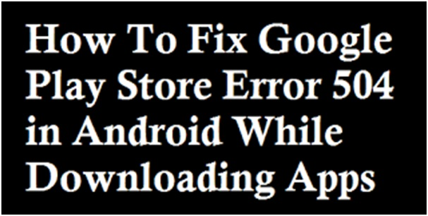 How To Fix Error While Downloading Apps On Android - Area code 504 usa